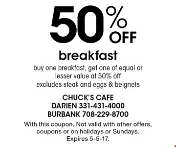 50% Off breakfast. Buy one breakfast, get one of equal or lesser value at 50% off. Excludes steak and eggs & beignets. With this coupon. Not valid with other offers, coupons or on holidays or Sundays. Expires 5-5-17.