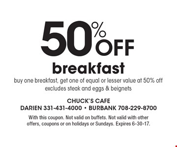 50%Off breakfast buy one breakfast, get one of equal or lesser value at 50% off excludes steak and eggs & beignets. With this coupon. Not valid on buffets. Not valid with other offers, coupons or on holidays or Sundays. Expires 6-30-17.