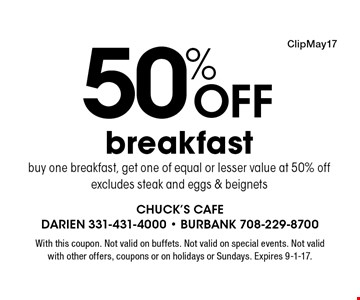 50% Off breakfast buy one breakfast, get one of equal or lesser value at 50% off excludes steak and eggs & beignets. With this coupon. Not valid on buffets. Not valid on special events. Not valid with other offers, coupons or on holidays or Sundays. Expires 9-1-17.