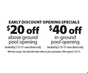 Early Discount Opening Specials $40 off in-ground pool openingbooked by 5-15-17 - new clients only. $20 off above ground pool openingbooked by 5-15-17 - new clients only. . With this coupon. Not valid with other offers or prior purchases. Offer expires 5-15-17.