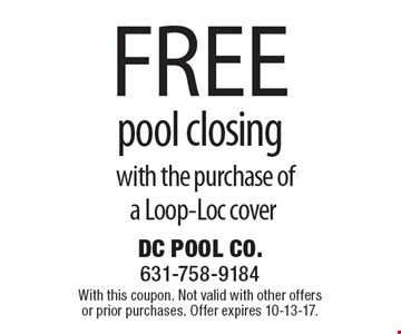 Free pool closing with the purchase of a Loop-Loc cover. With this coupon. Not valid with other offers or prior purchases. Offer expires 10-13-17.