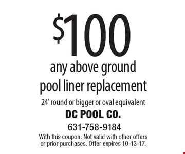 $100 off any above ground pool liner replacement. 24' round or bigger or oval equivalent. With this coupon. Not valid with other offers or prior purchases. Offer expires 10-13-17.