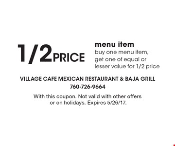 1/2 price menu item. Buy one menu item, get one of equal or lesser value for 1/2 price. With this coupon. Not valid with other offers or on holidays. Expires 5/26/17.
