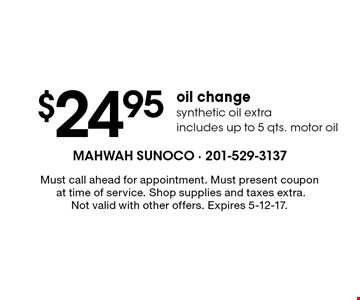 $24.95 oil change synthetic oil extra. Includes up to 5 qts. motor oil. Must call ahead for appointment. Must present coupon at time of service. Shop supplies and taxes extra.Not valid with other offers. Expires 5-12-17.