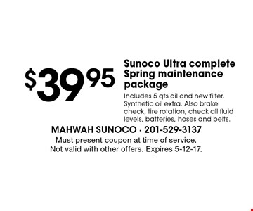 $39.95 Sunoco Ultra complete Spring maintenance package. Includes 5 qts oil and new filter. Synthetic oil extra. Also brake check, tire rotation, check all fluid levels, batteries, hoses and belts. Must present coupon at time of service. Not valid with other offers. Expires 5-12-17.