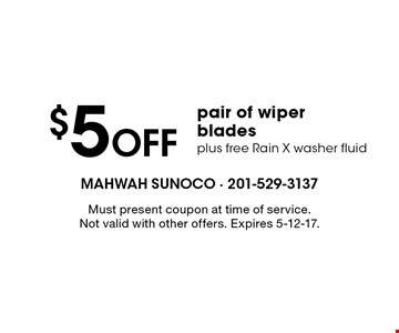 $5 off pair of wiper blades plus free Rain X washer fluid. Must present coupon at time of service. Not valid with other offers. Expires 5-12-17.