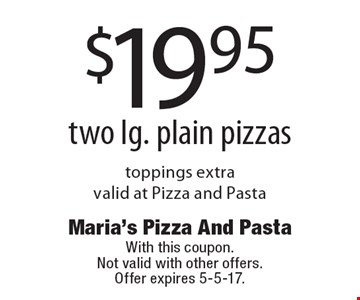 $19.95 two lg. plain pizzas, toppings extra, valid at Pizza and Pasta. With this coupon. Not valid with other offers. Offer expires 5-5-17.