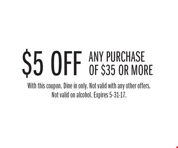 $5 off any purchase of $35 or more. With this coupon. Dine in only. Not valid with any other offers. Not valid on alcohol. Expires 5-31-17.