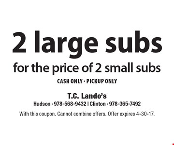 2 large subs for the price of 2 small subs. CASH ONLY - Pickup ONLY. With this coupon. Cannot combine offers. Offer expires 4-30-17.