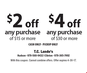 $2 off any purchase of $15 or more OR $4 off any purchase of $30 or more. CASH ONLY - Pickup ONLY. With this coupon. Cannot combine offers. Offer expires 4-30-17.