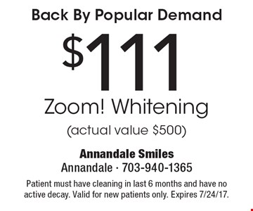 Back By Popular Demand $111 Zoom! Whitening (actual value $500). Patient must have cleaning in last 6 months and have no active decay. Valid for new patients only. Expires 7/24/17.
