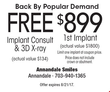 Back By Popular Demand $899 1st Implant (actual value $1800) Limit one implant at coupon price. Price does not include crown or abutment.. FREE Implant Consult & 3D X-ray (actual value $134). Offer expires 8/21/17.