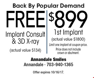 Back By Popular Demand $899 1st Implant (actual value $1800) Limit one implant at coupon price. Price does not include crown or abutment.. Free Implant Consult & 3D X-ray (actual value $134). Offer expires 10/16/17.