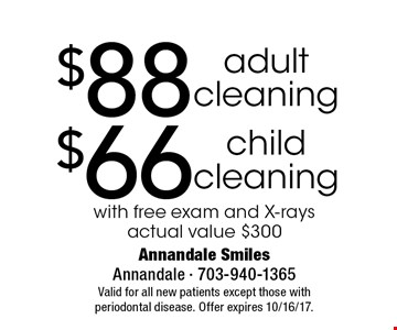 $66 child cleaning. $88 adult cleaning. . with free exam and X-rays actual value $300. Valid for all new patients except those with periodontal disease. Offer expires 10/16/17.