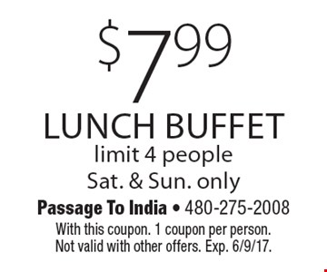 $7.99 lunch buffet, limit 4 people. Sat. & Sun. only. With this coupon. 1 coupon per person. Not valid with other offers. Exp. 6/9/17.
