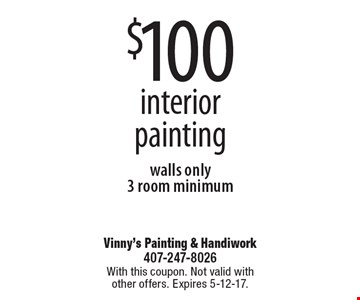 $100 interior painting walls only 3 room minimum. With this coupon. Not valid with other offers. Expires 5-12-17.