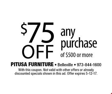 $75 off any purchase of $500 or more. With this coupon. Not valid with other offers or already discounted specials shown in this ad. Offer expires 5-12-17.