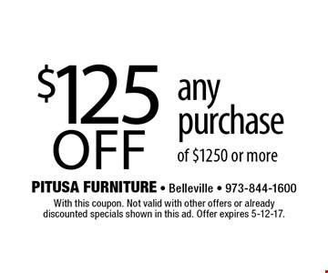 $125 off any purchase of $1250 or more. With this coupon. Not valid with other offers or already discounted specials shown in this ad. Offer expires 5-12-17.