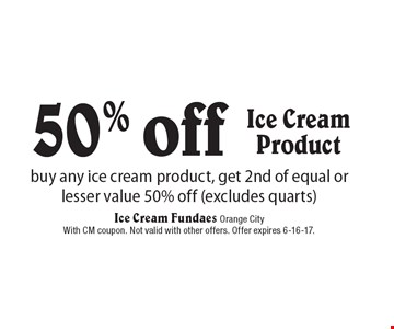 50% off buy any ice cream product, get 2nd of equal or lesser value 50% off (excludes quarts)Ice CreamProduct . With CM coupon. Not valid with other offers. Offer expires 6-16-17.