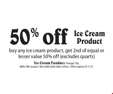 50% off Ice Cream Product. Buy any ice cream product, get 2nd of equal or lesser value 50% off (excludes quarts). With CM coupon. Not valid with other offers. Offer expires 9-1-17.