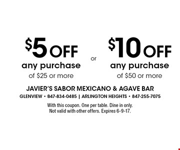 $5 Off any purchase of $25 or more. $10 Off any purchase of $50 or more. With this coupon. One per table. Dine in only. Not valid with other offers. Expires 6-9-17.