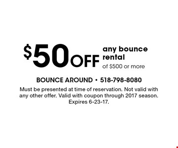$50 off any bounce rental of $500 or more. Must be presented at time of reservation. Not valid with any other offer. Valid with coupon through 2017 season. Expires 6-23-17.