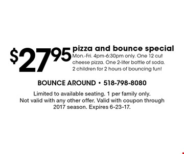 $27.95 pizza and bounce special. Mon.-Fri. 4pm-6:30pm only. One 12 cut cheese pizza. One 2-liter bottle of soda. 2 children for 2 hours of bouncing fun!. Limited to available seating. 1 per family only. Not valid with any other offer. Valid with coupon through 2017 season. Expires 6-23-17.
