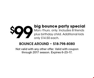 $99 big bounce party special. Mon.-Thurs. only. Includes 8 friends plus birthday child. Additional kids only $14.50 each. Not valid with any other offer. Valid with coupon through 2017 season. Expires 6-23-17.