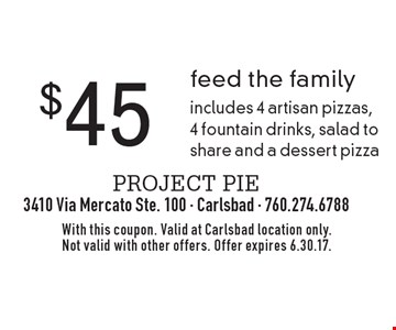 $45 feed the family. Includes 4 artisan pizzas, 4 fountain drinks, salad to share and a dessert pizza. With this coupon. Valid at Carlsbad location only. Not valid with other offers. Offer expires 6.30.17.