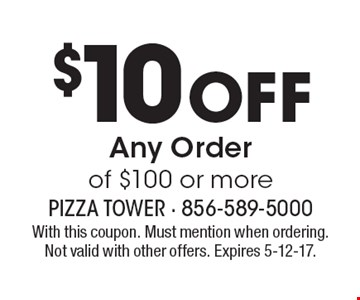 $10 Off Any Order of $100 or more. With this coupon. Must mention when ordering. Not valid with other offers. Expires 5-12-17.