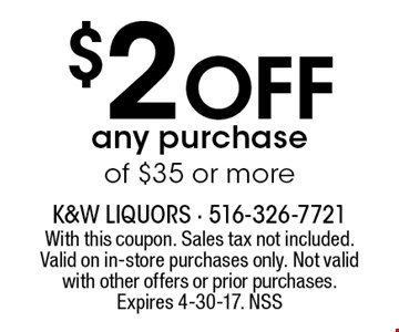 $2 off any purchase of $35 or more. With this coupon. Sales tax not included. Valid on in-store purchases only. Not valid with other offers or prior purchases. Expires 4-30-17. NSS