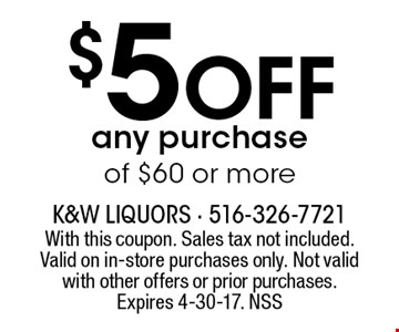 $5 off any purchase of $60 or more. With this coupon. Sales tax not included. Valid on in-store purchases only. Not valid with other offers or prior purchases. Expires 4-30-17. NSS