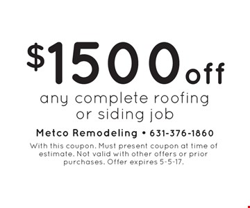 $1500 off any complete roofing or siding job. With this coupon. Must present coupon at time of estimate. Not valid with other offers or prior purchases. Offer expires 5-5-17.