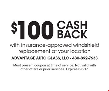 $100 CASH BACK with insurance-approved windshield replacement at your location. Must present coupon at time of service. Not valid with other offers or prior services. Expires 5/5/17.