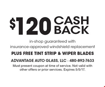 $120 CASH BACK in-shop guaranteed with insurance-approved windshield replacement PLUS FREE TINT STRIP & WIPER BLADES. Must present coupon at time of service. Not valid with other offers or prior services. Expires 5/5/17.