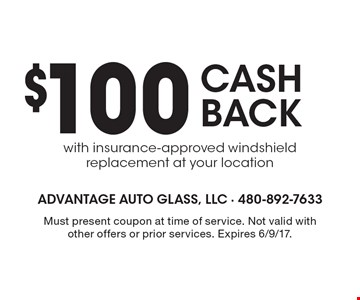 $100 CASH BACK. With insurance-approved windshield replacement at your location. Must present coupon at time of service. Not valid with other offers or prior services. Expires 6/9/17.