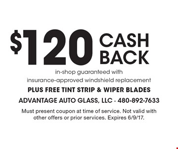 $120 CASH BACK. In-shop guaranteed with insurance-approved windshield replacement. PLUS FREE TINT STRIP & WIPER BLADES. Must present coupon at time of service. Not valid with other offers or prior services. Expires 6/9/17.