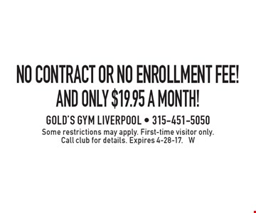 No Contract Or No Enrollment Fee! And only $19.95 a month! Some restrictions may apply. First-time visit or only. Call club for details. Expires 4-28-17. W