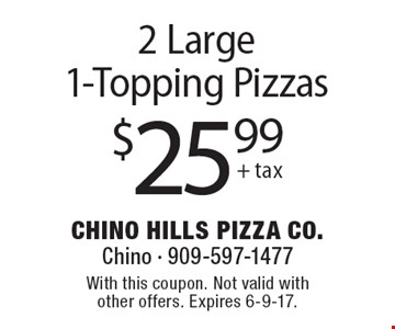 $25.99 (+tax) For 2 Large1-Topping Pizzas. With this coupon. Not valid with other offers. Expires 6-9-17.
