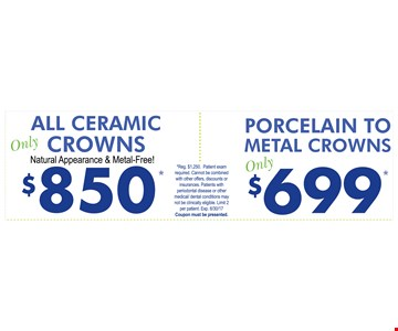 $850 all ceramic crowns. $699 porcelain to metal crowns.