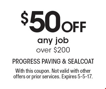 $50 Off any job over $200. With this coupon. Not valid with other offers or prior services. Expires 5-5-17.