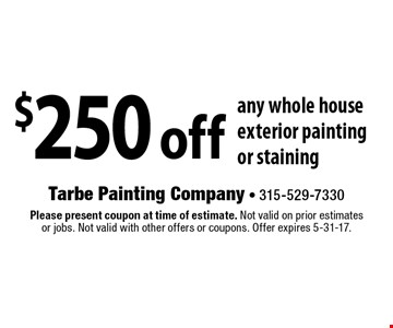 $250 off any whole house exterior painting or staining. Please present coupon at time of estimate. Not valid on prior estimates or jobs. Not valid with other offers or coupons. Offer expires 5-31-17.