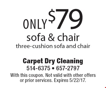 Sofa & chair only $79. Three-cushion sofa and chair. With this coupon. Not valid with other offers or prior services. Expires 5/22/17.