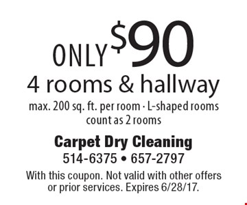 ONLY $90 4 rooms & hallway max. 200 sq. ft. per room - L-shaped rooms count as 2 rooms. With this coupon. Not valid with other offers or prior services. Expires 6/28/17.