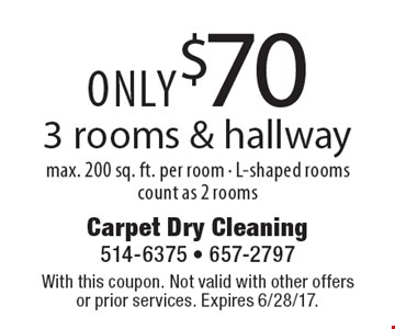 ONLY $70 3 rooms & hallway max. 200 sq. ft. per room - L-shaped rooms count as 2 rooms. With this coupon. Not valid with other offers or prior services. Expires 6/28/17.