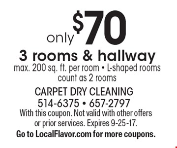 3 rooms & hallway only $70 . Max. 200 sq. ft. per room. L-shaped rooms count as 2 rooms. With this coupon. Not valid with other offers or prior services. Expires 9-25-17. Go to LocalFlavor.com for more coupons.