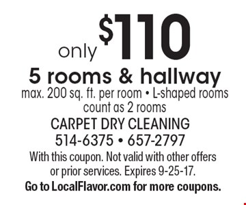 5 rooms & hallway only $110. Max. 200 sq. ft. per room. L-shaped rooms count as 2 rooms. With this coupon. Not valid with other offers or prior services. Expires 9-25-17. Go to LocalFlavor.com for more coupons.
