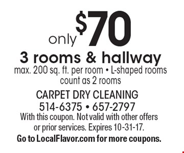 Only $70 3 rooms & hallway (max. 200 sq. ft. per room). L-shaped rooms count as 2 rooms. With this coupon. Not valid with other offers or prior services. Expires 10-31-17.Go to LocalFlavor.com for more coupons.