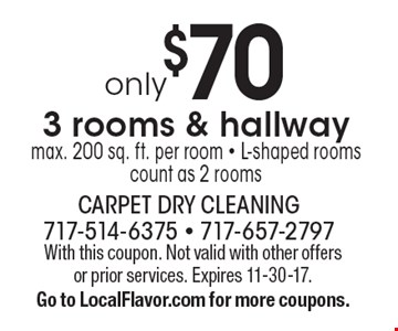 Only $70 3 rooms & hallway max. 200 sq. ft. per room - L-shaped rooms count as 2 rooms. With this coupon. Not valid with other offers or prior services. Expires 11-30-17.Go to LocalFlavor.com for more coupons.