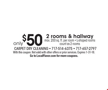 only $50 2 rooms & hallway, max. 200 sq. ft. per room - L-shaped rooms count as 2 rooms. With this coupon. Not valid with other offers or prior services. Expires 1-31-18. Go to LocalFlavor.com for more coupons.